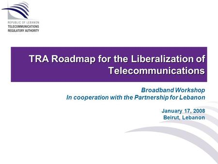 TRA Roadmap for the Liberalization of Telecommunications Broadband Workshop In cooperation with the Partnership for Lebanon January 17, 2008 Beirut, Lebanon.