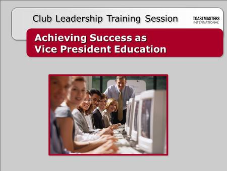Achieving Success as Vice President Education Achieving Success as Vice President Education Club Leadership Training Session.