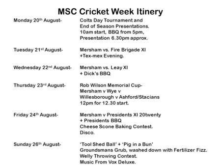Monday 20 th August-Colts Day Tournament and End of Season Presentations. 10am start, BBQ from 5pm, Presentation 6.30pm approx. Tuesday 21 st August-Mersham.