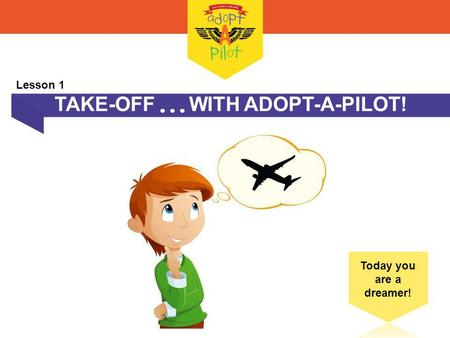 TAKE-OFF WITH ADOPT-A-PILOT! Today you are a dreamer! Lesson 1.