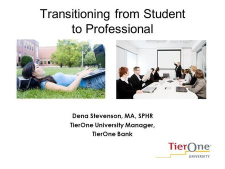 Transitioning from Student to Professional Dena Stevenson, MA, SPHR TierOne University Manager, TierOne Bank.