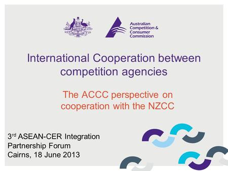 International Cooperation between competition agencies The ACCC perspective on cooperation with the NZCC 3 rd ASEAN-CER Integration Partnership Forum Cairns,