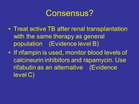 Consensus? Treat active TB after renal transplantation with the same therapy as general population (Evidence level B) If rifampin is used, monitor blood.