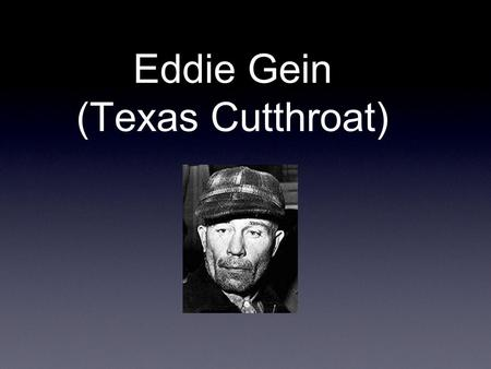 Eddie Gein (Texas Cutthroat). Personality: Eddie Gein was the complete opposite of his brother henry, who enjoyed his life and always have fun with his.