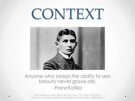 CONTEXT Anyone who keeps the ability to see beauty never grows old. -Franz Kafka Franz Kafka Quotes. BrainyQuote`. N.p., n.d. Web. 6 Oct 2011..
