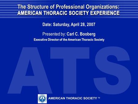 Date: Saturday, April 28, 2007 Presented by: Carl C. Booberg Executive Director of the American Thoracic Society.