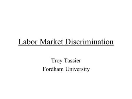 Labor Market Discrimination Troy Tassier Fordham University.