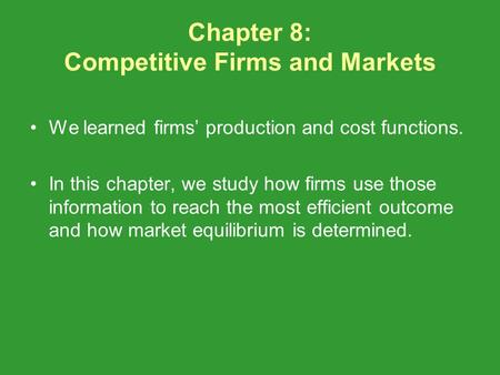 Chapter 8: Competitive Firms and Markets We learned firms production and cost functions. In this chapter, we study how firms use those information to reach.