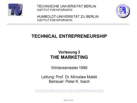 TE - III - M - 0 HUMBOLDT-UNIVERSITÄT ZU BERLIN INSTITUT FÜR INFORMATIK TECHNICAL ENTREPRENEURSHIP Vorlesung 3 THE MARKETING Wintersemester 1999 Leitung: