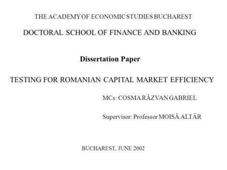 THE ACADEMY OF ECONOMIC STUDIES BUCHAREST DOCTORAL SCHOOL OF FINANCE AND BANKING Dissertation Paper TESTING FOR ROMANIAN CAPITAL MARKET EFFICIENCY MCs: