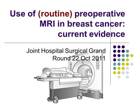 Use of (routine) preoperative MRI in breast cancer: current evidence Joint Hospital Surgical Grand Round 22 Oct 2011.