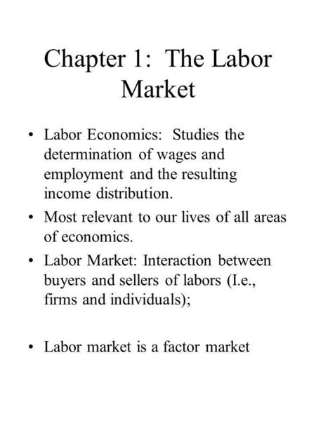 Chapter 1: The Labor Market Labor Economics: Studies the determination of wages and employment and the resulting income distribution. Most relevant to.