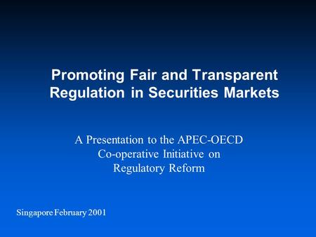 Singapore February 2001 Promoting Fair and Transparent Regulation in Securities Markets A Presentation to the APEC-OECD Co-operative Initiative on Regulatory.