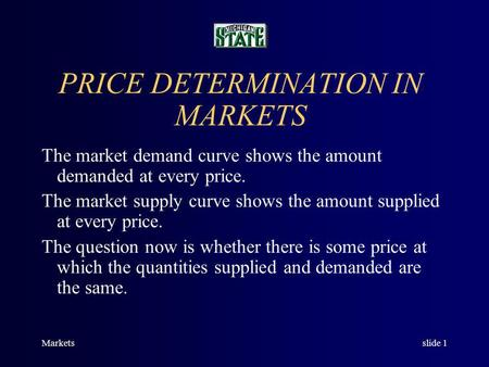 Marketsslide 1 PRICE DETERMINATION IN MARKETS The market demand curve shows the amount demanded at every price. The market supply curve shows the amount.