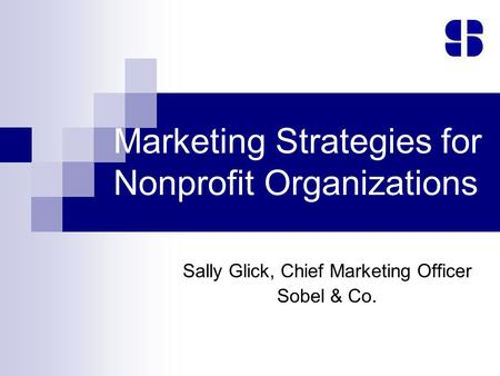 Marketing Strategies for Nonprofit Organizations Sally Glick, Chief Marketing Officer Sobel & Co.