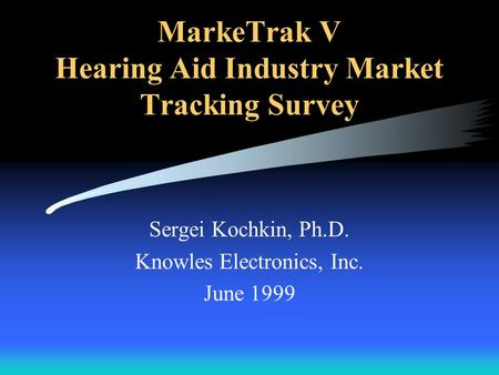 MarkeTrak V Hearing Aid Industry Market Tracking Survey Sergei Kochkin, Ph.D. Knowles Electronics, Inc. June 1999.