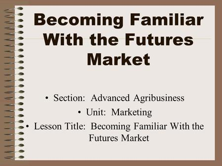 Becoming Familiar With the Futures Market Section: Advanced Agribusiness Unit: Marketing Lesson Title: Becoming Familiar With the Futures Market.
