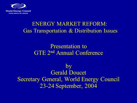 ENERGY MARKET REFORM: Gas Transportation & Distribution Issues Presentation to GTE 2 nd Annual Conference by Gerald Doucet Secretary General, World Energy.