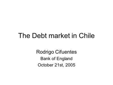 The Debt market in Chile Rodrigo Cifuentes Bank of England October 21st, 2005.
