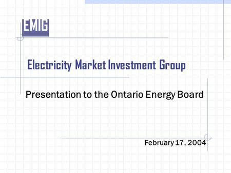 EMIG Electricity Market Investment Group Presentation to the Ontario Energy Board February 17, 2004.