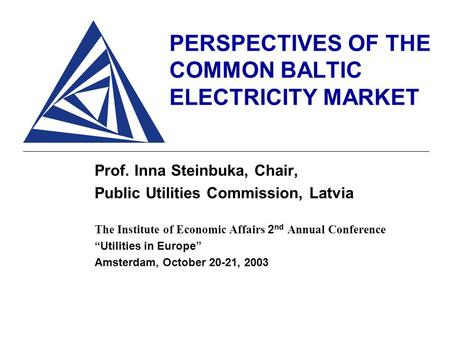 PERSPECTIVES OF THE COMMON BALTIC ELECTRICITY MARKET Prof. Inna Steinbuka, Chair, Public Utilities Commission, Latvia The Institute of Economic Affairs.