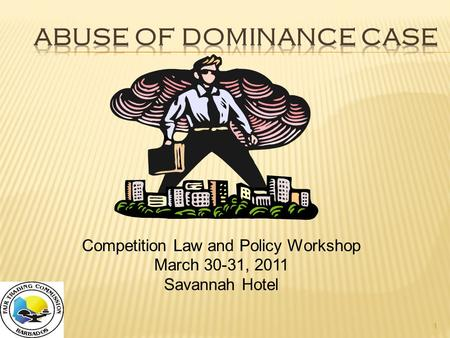 1 Competition Law and Policy Workshop March 30-31, 2011 Savannah Hotel.