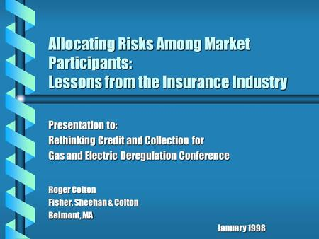 Allocating Risks Among Market Participants: Lessons from the Insurance Industry Presentation to: Rethinking Credit and Collection for Gas and Electric.