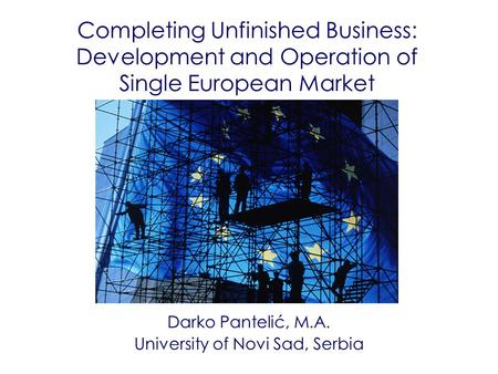 Completing Unfinished Business: Development and Operation of Single European Market Darko Pantelić, M.A. University of Novi Sad, Serbia.