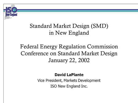 Standard Market Design (SMD) in New England Federal Energy Regulation Commission Conference on Standard Market Design January 22, 2002 David LaPlante Vice.