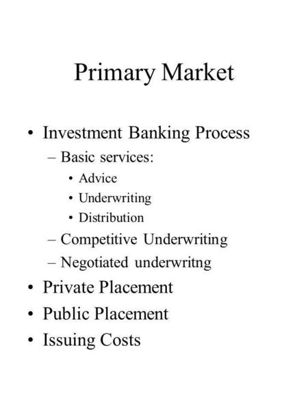 Primary Market Investment Banking Process –Basic services: Advice Underwriting Distribution –Competitive Underwriting –Negotiated underwritng Private Placement.