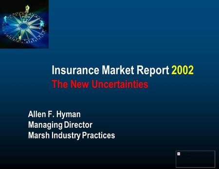 Insurance Market Report 2002 The New Uncertainties Allen F. Hyman Managing Director Marsh Industry Practices.