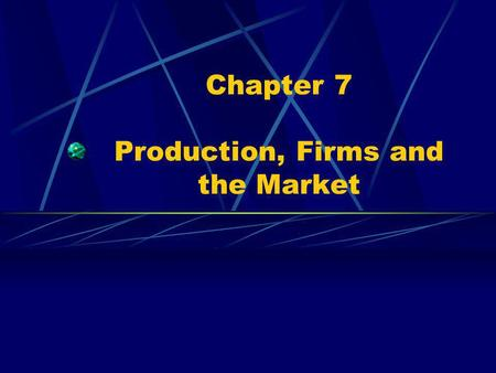 Chapter 7 Production, Firms and the Market. Profit & the Firm The Bottom Line Incentive and reward for risks Leads to better decision making and greater.