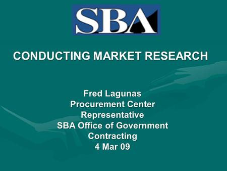 CONDUCTING MARKET RESEARCH Fred Lagunas Procurement Center Representative SBA Office of Government Contracting 4 Mar 09.