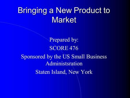 Bringing a New Product to Market Prepared by: SCORE 476 Sponsored by the US Small Business Administsration Staten Island, New York.