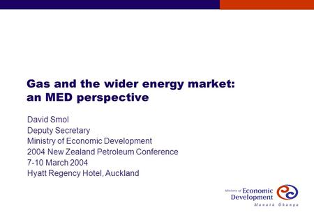 Gas and the wider energy market: an MED perspective David Smol Deputy Secretary Ministry of Economic Development 2004 New Zealand Petroleum Conference.