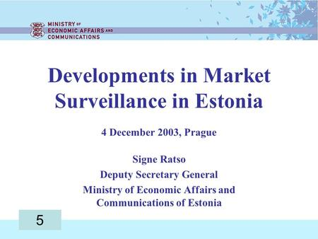 Developments in Market Surveillance in Estonia 4 December 2003, Prague Signe Ratso Deputy Secretary General Ministry of Economic Affairs and Communications.