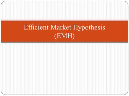 Efficient Market Hypothesis (EMH). Premises of An Efficient Market -A large number of competing profit-maximizing participants analyze and value securities,