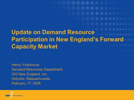 Update on Demand Resource Participation in New Englands Forward Capacity Market Henry Yoshimura Demand Resources Department ISO New England, Inc. Holyoke,