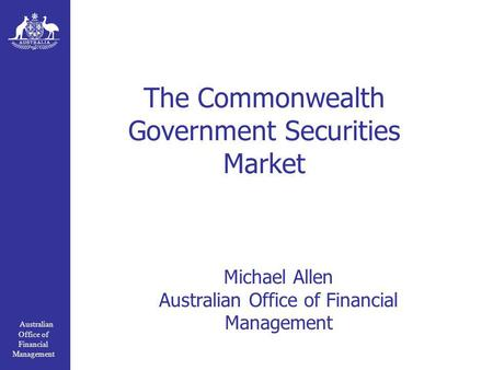 Australian Office of Financial Management The Commonwealth Government Securities Market Michael Allen Australian Office of Financial Management.
