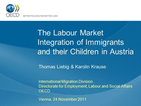 The Labour Market Integration of Immigrants and their Children in Austria Thomas Liebig & Karolin Krause International Migration Division Directorate for.