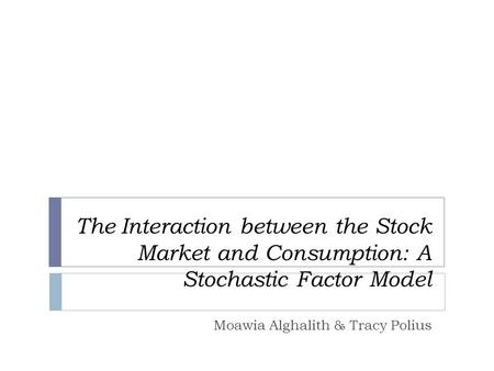 The Interaction between the Stock Market and Consumption: A Stochastic Factor Model Moawia Alghalith & Tracy Polius.