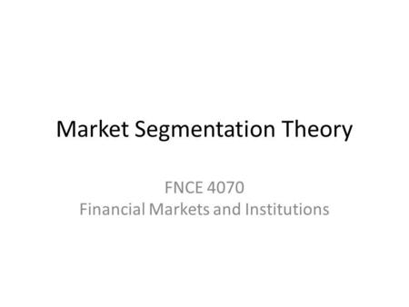 Market Segmentation Theory FNCE 4070 Financial Markets and Institutions.