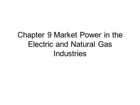 Chapter 9 Market Power in the Electric and Natural Gas Industries.