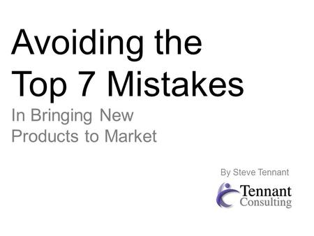 Avoiding the Top 7 Mistakes In Bringing New Products to Market By Steve Tennant.