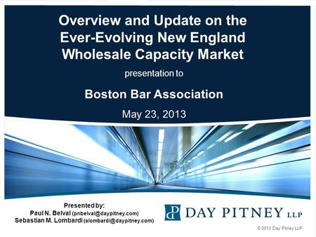 © 2013 Day Pitney LLP Overview and Update on the Ever-Evolving New England Wholesale Capacity Market presentation to Boston Bar Association May 23, 2013.