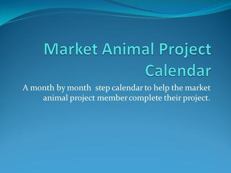 A month by month step calendar to help the market animal project member complete their project.