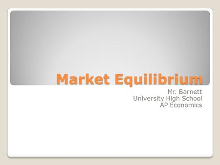 Market Equilibrium Mr. Barnett University High School AP Economics.