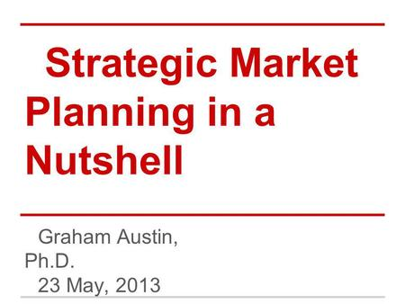 Strategic Market Planning in a Nutshell Graham Austin, Ph.D. 23 May, 2013.