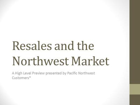 Resales and the Northwest Market A High Level Preview presented by Pacific Northwest Customers*