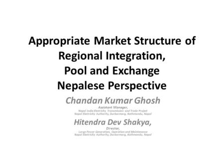 Appropriate Market Structure of Regional Integration, Pool and Exchange Nepalese Perspective Chandan Kumar Ghosh Assistant Manager, Nepal India Electricity.